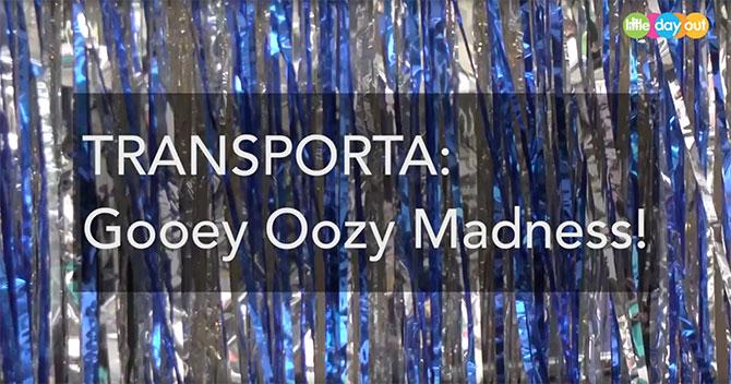 TRANSPORTA: Gooey Oozy Madness!